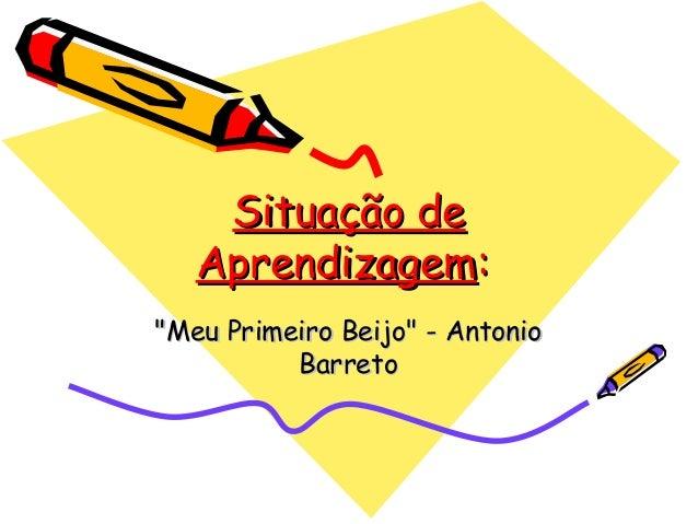 """Situação deSituação deAprendizagemAprendizagem::""""Meu Primeiro Beijo"""" - Antonio""""Meu Primeiro Beijo"""" - AntonioBarretoBarreto"""