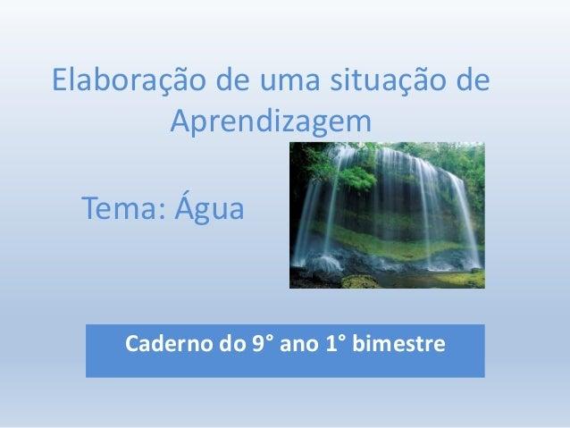 Elaboração de uma situação de Aprendizagem Caderno do 9° ano 1° bimestre Tema: Água