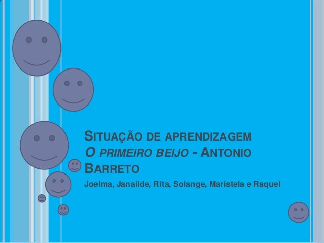 SITUAÇÃO DE APRENDIZAGEMO PRIMEIRO BEIJO - ANTONIOBARRETOJoelma, Janailde, Rita, Solange, Maristela e Raquel