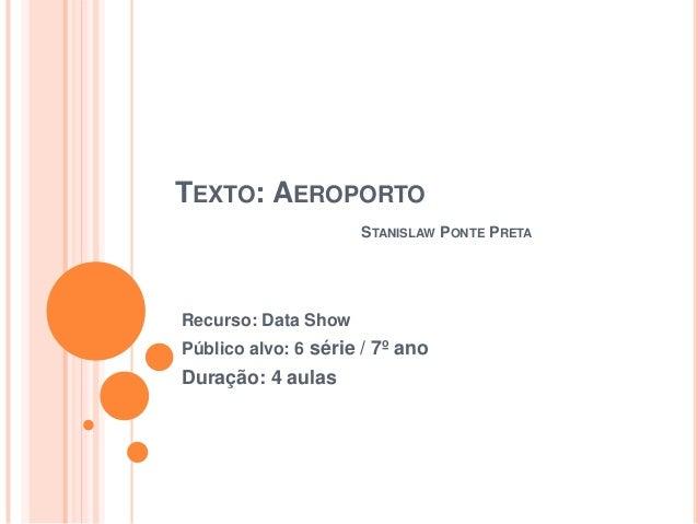TEXTO: AEROPORTOSTANISLAW PONTE PRETARecurso: Data ShowPúblico alvo: 6 série / 7º anoDuração: 4 aulas