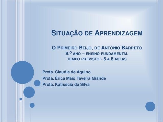 SITUAÇÃO DE APRENDIZAGEMO PRIMEIRO BEIJO, DE ANTÔNIO BARRETO9.O ANO – ENSINO FUNDAMENTALTEMPO PREVISTO - 5 A 6 AULASProfa....