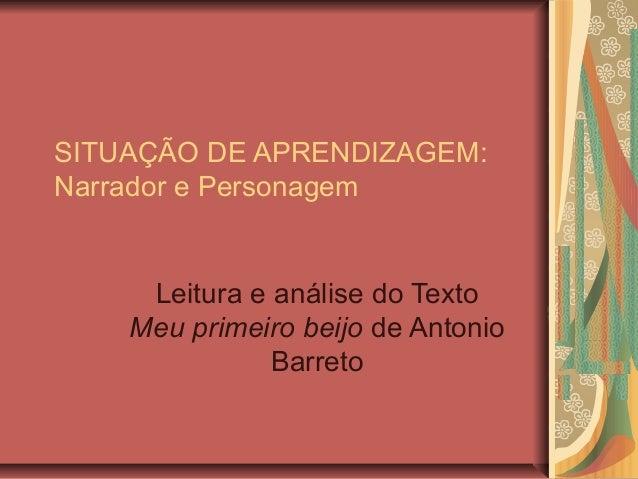SITUAÇÃO DE APRENDIZAGEM:Narrador e PersonagemLeitura e análise do TextoMeu primeiro beijo de AntonioBarreto