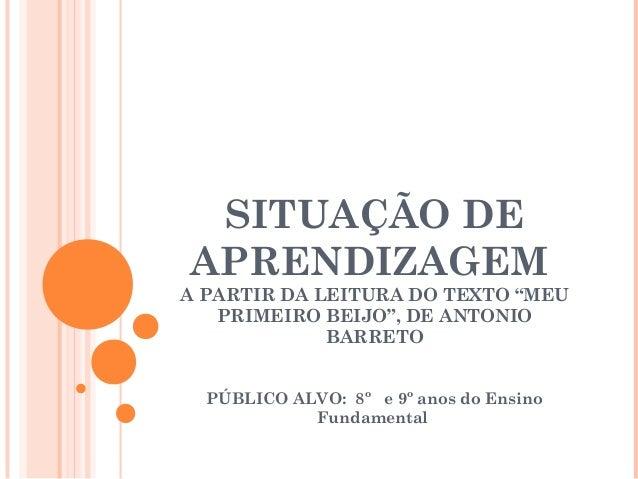 """SITUAÇÃO DEAPRENDIZAGEMA PARTIR DA LEITURA DO TEXTO """"MEUPRIMEIRO BEIJO"""", DE ANTONIOBARRETOPÚBLICO ALVO: 8º e 9º anos do En..."""