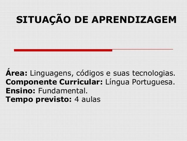 Área: Linguagens, códigos e suas tecnologias.Componente Curricular: Língua Portuguesa.Ensino: Fundamental.Tempo previsto: ...