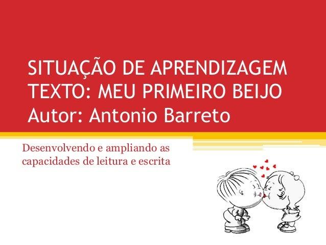 SITUAÇÃO DE APRENDIZAGEMTEXTO: MEU PRIMEIRO BEIJOAutor: Antonio BarretoDesenvolvendo e ampliando ascapacidades de leitura ...