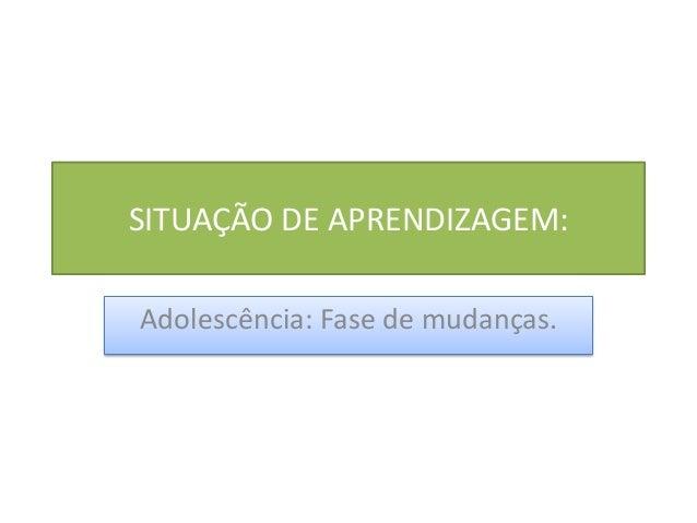 SITUAÇÃO DE APRENDIZAGEM: Adolescência: Fase de mudanças.