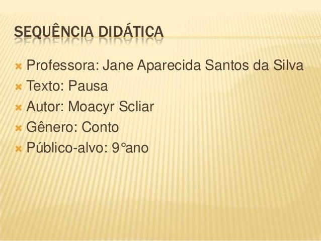 SEQUÊNCIA DIDÁTICA Professora: Jane Aparecida Santos da Silva Texto: Pausa Autor: Moacyr Scliar Gênero: Conto Público...