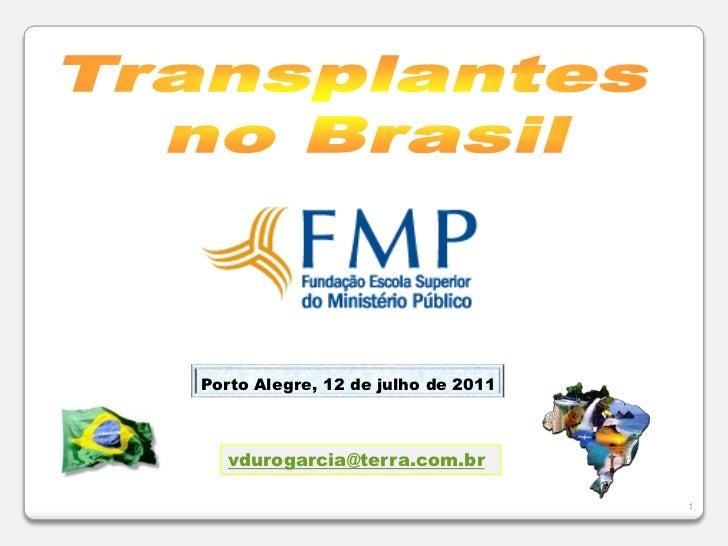 1<br />Transplantes<br />no Brasil<br />Porto Alegre, 12 de julho de 2011<br />vdurogarcia@terra.com.br<br />