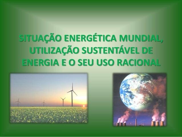 SITUAÇÃO ENERGÉTICA MUNDIAL, UTILIZAÇÃO SUSTENTÁVEL DE ENERGIA E O SEU USO RACIONAL