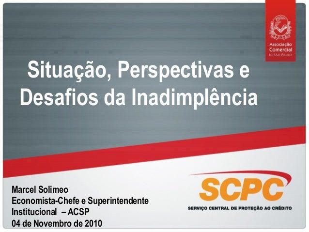 Marcel Solimeo Economista-Chefe e Superintendente Institucional – ACSP 04 de Novembro de 2010 Situação, Perspectivas e Des...