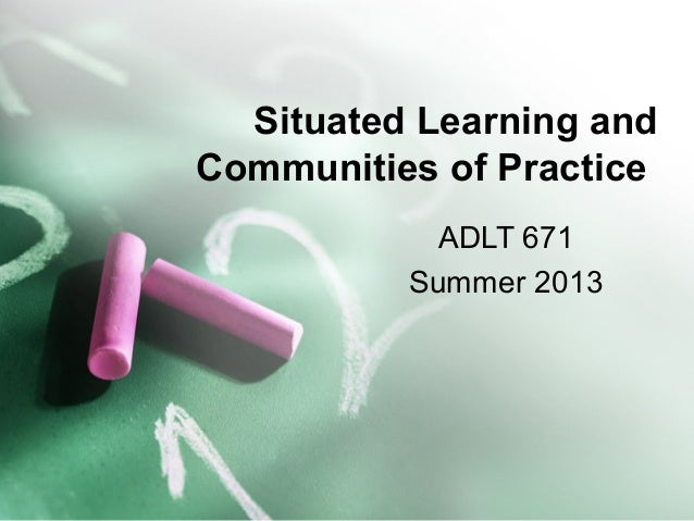 Situated Learning and Communities of Practice ADLT 671 Summer 2013