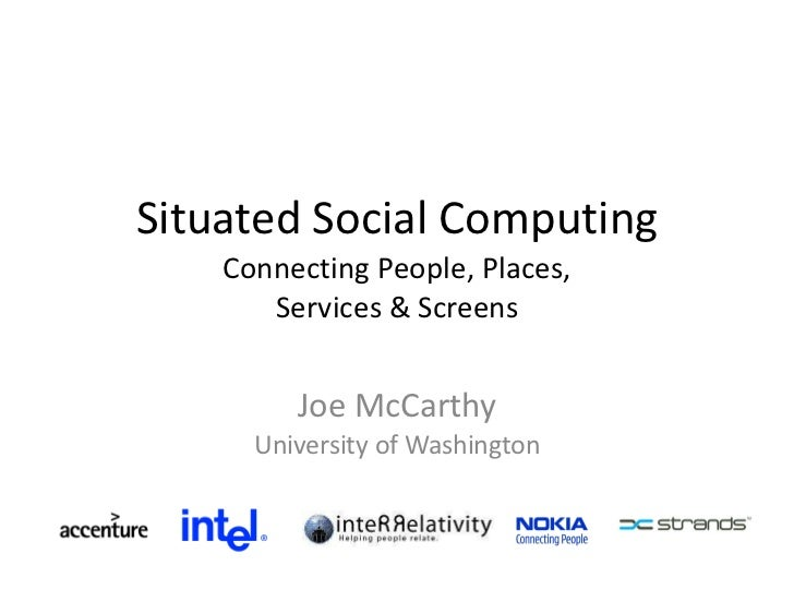 Situated Social Computing Connecting People, Places, Services & Screens Joe McCarthy University of Washington