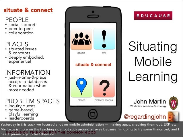 Situating Mobile Learning John Martin UW-Madison Academic Technology @regardingjohn PLACES • situated issues  & concepts ...
