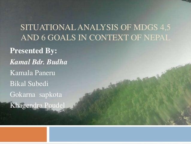 SITUATIONAL ANALYSIS OF MDGS 4,5  AND 6 GOALS IN CONTEXT OF NEPALPresented By:Kamal Bdr. BudhaKamala PaneruBikal SubediGok...