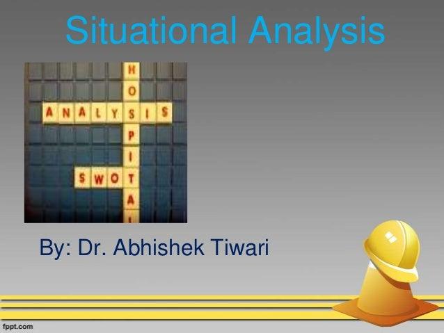 Situational Analysis By: Dr. Abhishek Tiwari