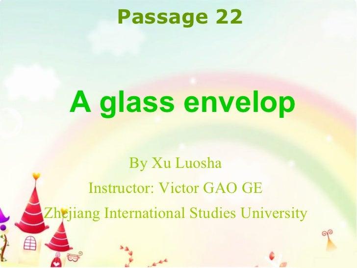 By Xu Luosha Instructor: Victor GAO GE Zhejiang International Studies University A glass envelop Passage 2 2