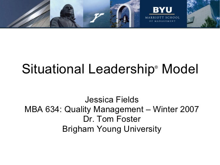Situational Leadership ®  Model Jessica Fields MBA 634: Quality Management – Winter 2007 Dr. Tom Foster Brigham Young Univ...