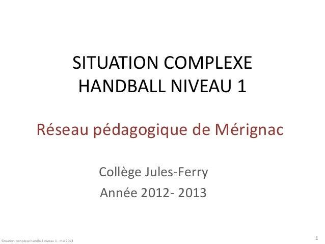 SITUATION COMPLEXE HANDBALL NIVEAU 1 Réseau pédagogique de Mérignac Collège Jules-Ferry Année 2012- 2013  Situation comple...