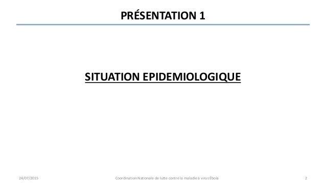 PRÉSENTATION 1 SITUATION EPIDEMIOLOGIQUE 24/07/2015 Coordination Nationale de lutte contre la maladie à virus Ébola 2