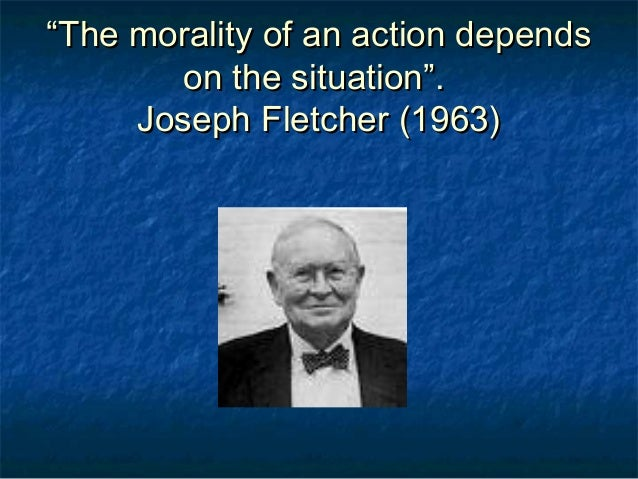 fletcher situation ethics essay Joseph fletcher, naturalism, situation ethics and value whatever is most loving in a situation is right and good--not merely something to be excused.