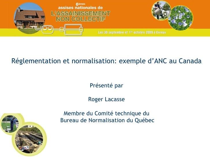 Réglementation et normalisation: exemple d'ANC au Canada Présenté par Roger Lacasse Membre du Comité technique du Bureau d...