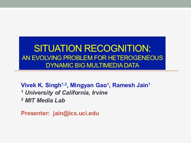 SITUATION RECOGNITION:AN EVOLVING PROBLEM FOR HETEROGENEOUS       DYNAMIC BIG MULTIMEDIA DATAVivek K. Singh1,2, Mingyan Ga...