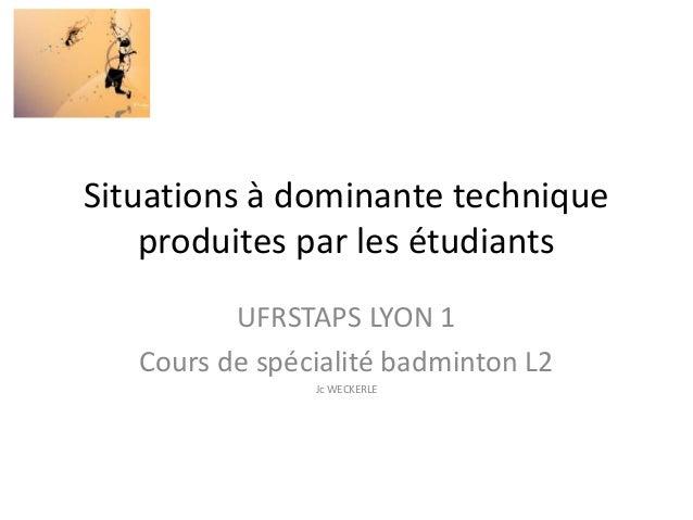 Situations à dominante technique produites par les étudiants UFRSTAPS LYON 1 Cours de spécialité badminton L2 Jc WECKERLE
