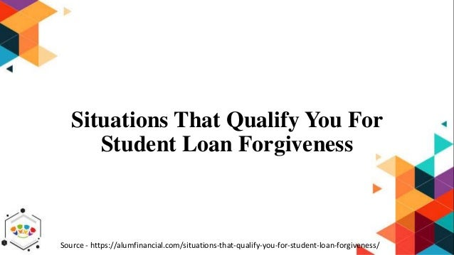 Situations That Qualify You For Student Loan Forgiveness Source - https://alumfinancial.com/situations-that-qualify-you-fo...