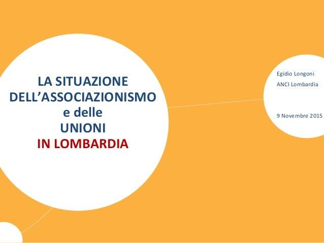 LA SITUAZIONE DELL'ASSOCIAZIONISMO e delle UNIONI IN LOMBARDIA Egidio Longoni ANCI Lombardia 9 Novembre 2015