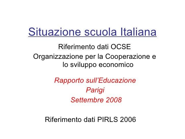 Situazione scuola Italiana Riferimento dati OCSE Organizzazione per la Cooperazione e lo sviluppo economico Rapporto sull'...