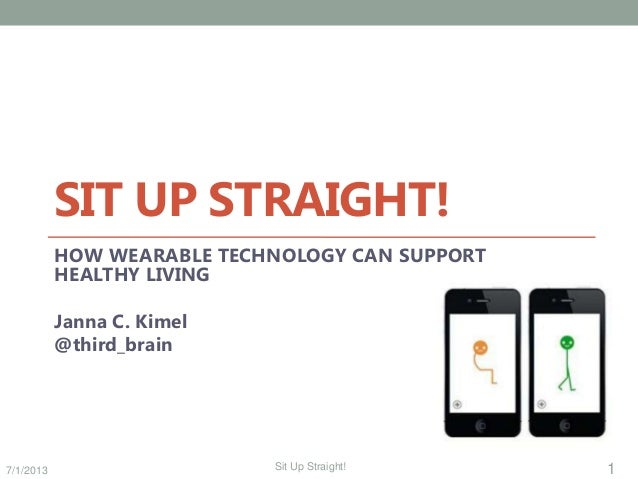 7/1/2013 1Sit Up Straight! SIT UP STRAIGHT! HOW WEARABLE TECHNOLOGY CAN SUPPORT HEALTHY LIVING Janna C. Kimel @third_brain