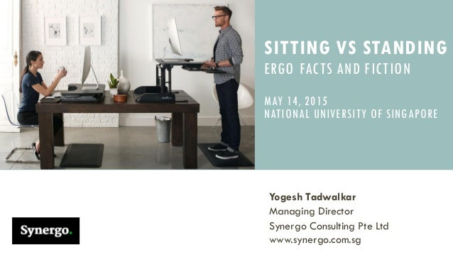 SITTING VS STANDING ERGO FACTS AND FICTION MAY 14, 2015 NATIONAL UNIVERSITY  OF SINGAPORE Yogesh ...