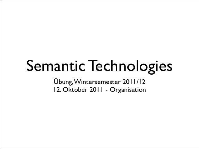 Semantic Technologies   Übung, Wintersemester 2011/12   12. Oktober 2011 - Organisation
