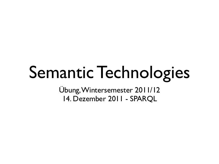 Semantic Technologies   Übung, Wintersemester 2011/12    14. Dezember 2011 - SPARQL