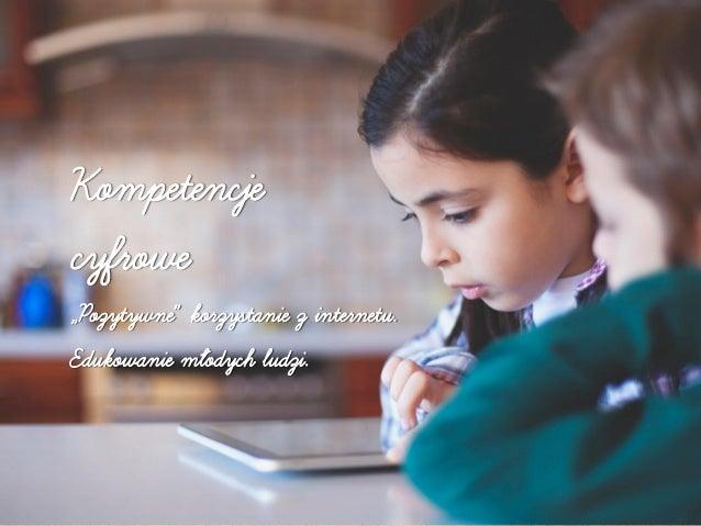"""Kompetencje cyfrowe """"Pozytywne"""" korzystanie z internetu. Edukowanie młodych ludzi."""