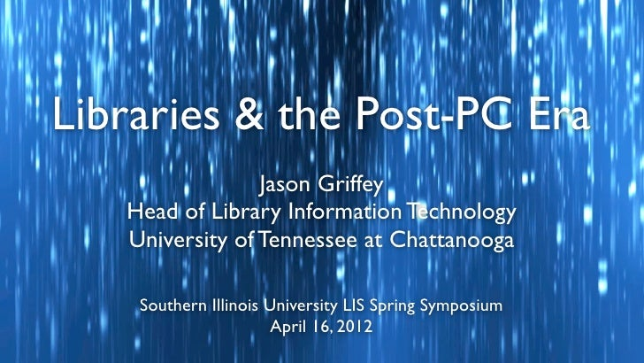 Libraries & the Post-PC Era                 Jason Griffey   Head of Library Information Technology   University of Tenness...