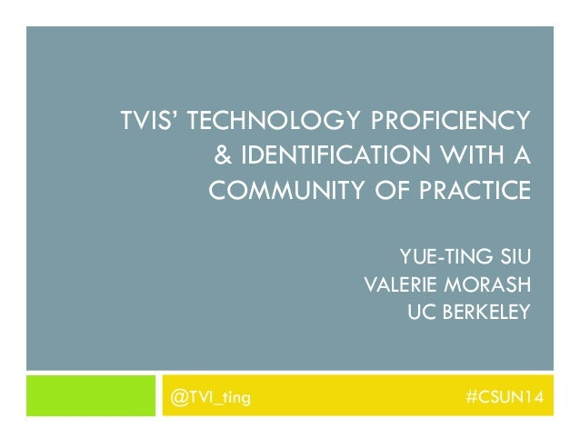 TVIS' TECHNOLOGY PROFICIENCY & IDENTIFICATION WITH A COMMUNITY OF PRACTICE YUE-TING SIU VALERIE MORASH UC BERKELEY @TVI_ti...