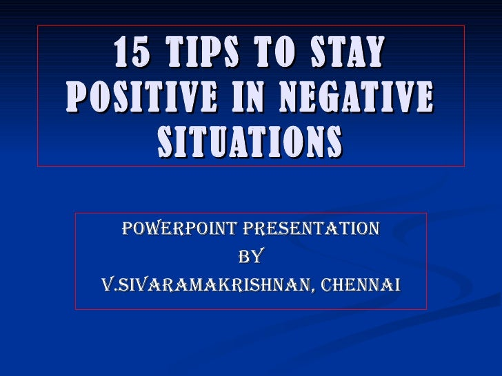 15 TIPS TO STAY POSITIVE IN NEGATIVE SITUATIONS POWERPOINT PRESENTATION BY V.SIVARAMAKRISHNAN, CHENNAI