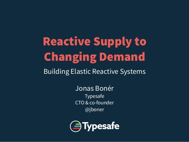 Reactive Supply to  Changing Demand  Building Elastic Reactive Systems  Jonas Bonér  Typesafe  CTO & co-founder  @jboner