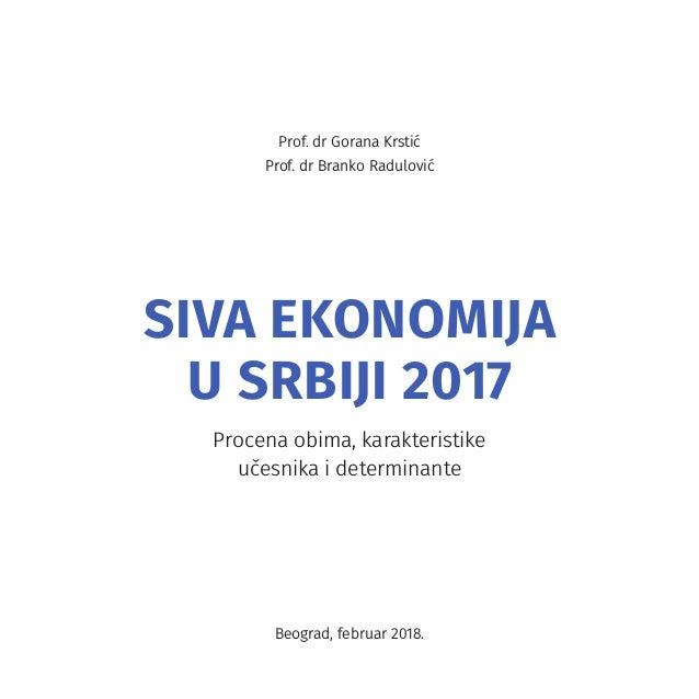 Prof. dr Gorana Krstić Prof. dr Branko Radulović SIVA EKONOMIJA U SRBIJI 2017 Procena obima, karakteristike učesnika i det...