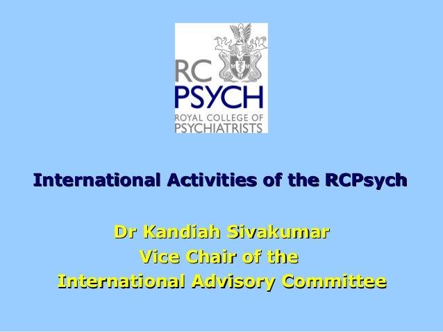 International Activities of the RCPsychInternational Activities of the RCPsych Dr Kandiah SivakumarDr Kandiah Sivakumar Vi...