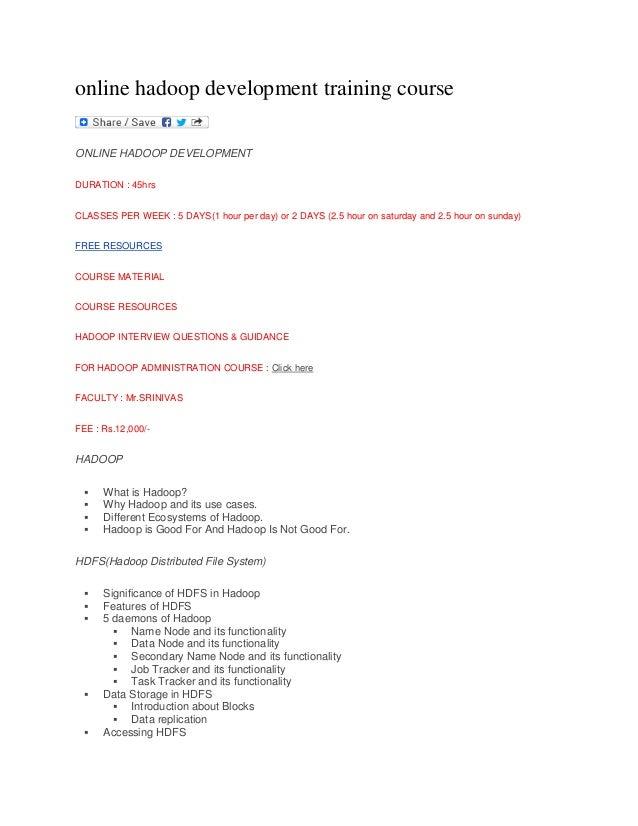 online hadoop development training course ONLINE HADOOP DEVELOPMENT DURATION : 45hrs CLASSES PER WEEK : 5 DAYS(1 hour per ...