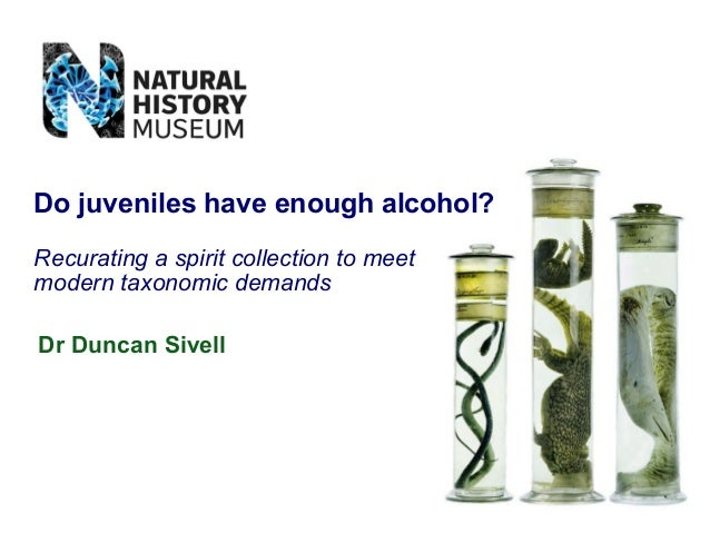 Dr Duncan Sivell Do juveniles have enough alcohol? Recurating a spirit collection to meet modern taxonomic demands