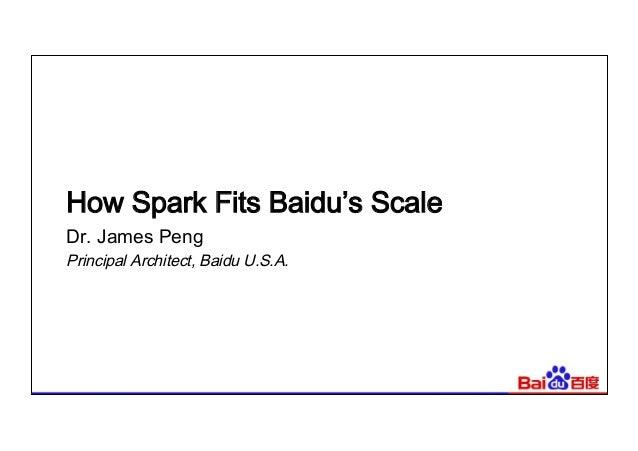 How Spark Fits Baidu's Scale Dr. James Peng Principal Architect, Baidu U.S.A.