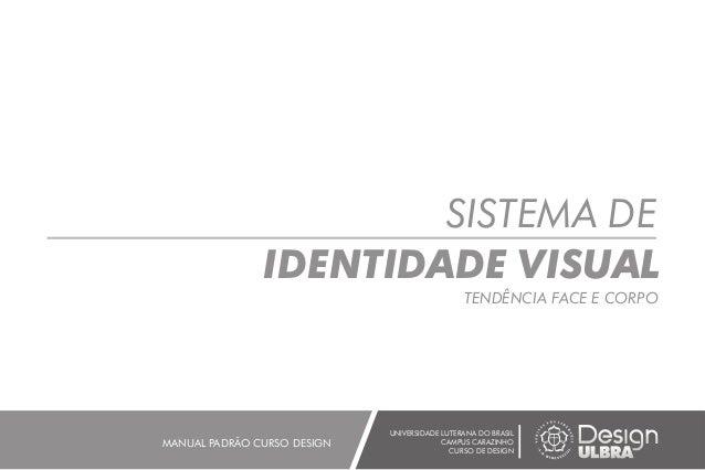SISTEMA DE IDENTIDADE VISUAL TENDÊNCIA FACE E CORPO UNIVERSIDADE LUTERANA DO BRASIL CAMPUS CARAZINHO CURSO DE DESIGN MANUA...