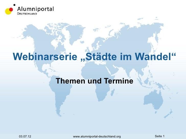 """Webinarserie """"Städte im Wandel""""            Themen und Termine 03.07.12       www.alumniportal-deutschland.org   Seite 1"""