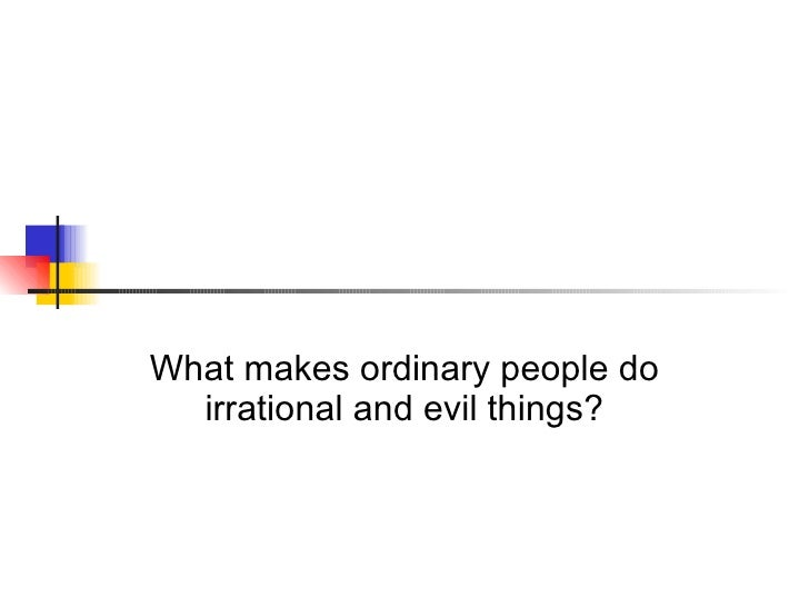 What makes ordinary people do irrational and evil things?