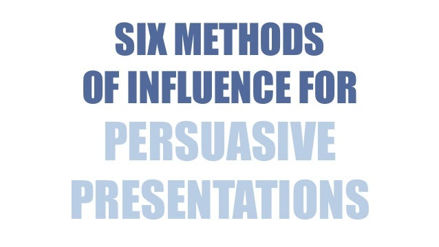 SIX METHODS OF INFLUENCE FOR  PERSUASIVE PRESENTATIONS
