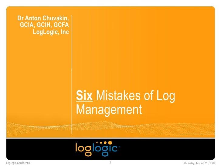 Six  Mistakes of Log Management  Dr Anton Chuvakin, GCIA, GCIH, GCFA LogLogic, Inc