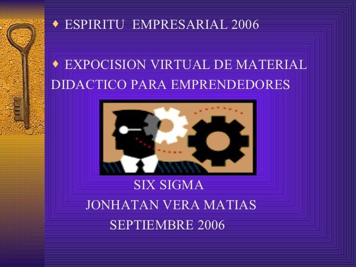 <ul><li>ESPIRITU  EMPRESARIAL 2006 </li></ul><ul><li>EXPOCISION VIRTUAL DE MATERIAL </li></ul><ul><li>DIDACTICO PARA EMPRE...